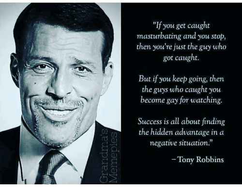 """Success, Hidden, and The Hidden: """"If you get caught  masturbating and you stop,  then you're just the guy who  got caught  But if you keep going, then  the guys who caught you  become gay for watching.  Success is all about finding  the hidden advantage in a  negative situation.  Tony Robbins"""