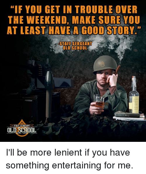 """staff sergeant: """"IF YOU GET IN TROUBLE OVER  THE WEEKEND, MAKE SURE YOU  AT LEAST HAVE A GOOD STORY  STAFF SERGEANT  OLD SCHOOL  STAFF SERGEANT  R  OLD SCHOOL I'll be more lenient if you have something entertaining for me."""