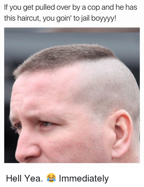 Haircut, Jail, and Dank Memes: If you get pulled over by a cop and he has  this haircut, you goin' to jail boyyyy! Hell Yea. 😂 Immediately