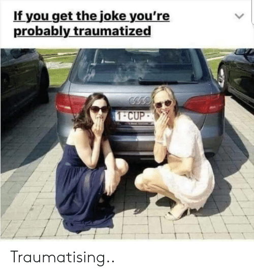 You, Get, and Joke: If you get the joke you're  probably traumatized  1-CUP Traumatising..