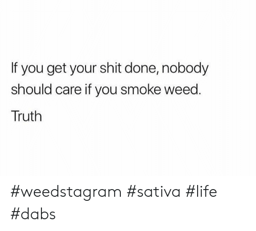 Smoke Weed: If you get your shit done, nobody  should care if you smoke weed.  Truth #weedstagram #sativa #life #dabs