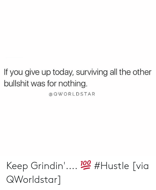 surviving: If you give up today, surviving all the other  bullshit was for nothing.  @ OWORLDSTAR Keep Grindin'.... 💯 #Hustle [via QWorldstar]
