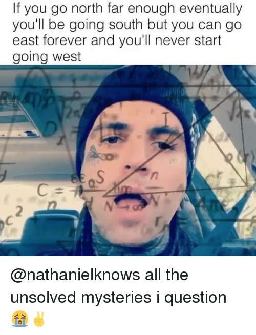 Forever, Dank Memes, and Never: If you go north far enough eventually  you'll be going south but you can go  east forever and you'll never start  going west  2 @nathanielknows all the unsolved mysteries i question 😭✌️