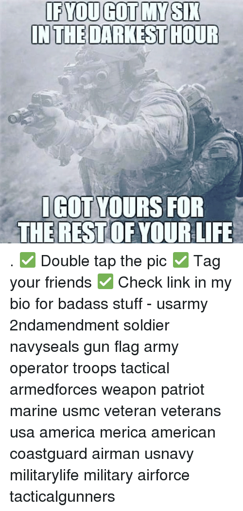 America, Friends, and Life: IF YOU GOT MY SIK  IN THE DARKEST HOUR  IGOT YOURS FOR  THE REST OF YOUR LIFE . ✅ Double tap the pic ✅ Tag your friends ✅ Check link in my bio for badass stuff - usarmy 2ndamendment soldier navyseals gun flag army operator troops tactical armedforces weapon patriot marine usmc veteran veterans usa america merica american coastguard airman usnavy militarylife military airforce tacticalgunners