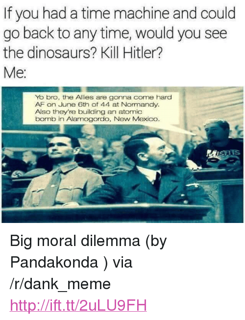 """Kill Hitler: If you had a time machine and could  go back to any time, would you see  the dinosaurs? Kill Hitler?  Yo bro, the Allies are gonna come hard  AF on June 6th of 44 at Normandy.  Also they're building an atomic  bornb in Alamogordo, New Mexico.  MISAIS <p>Big moral dilemma (by Pandakonda ) via /r/dank_meme <a href=""""http://ift.tt/2uLU9FH"""">http://ift.tt/2uLU9FH</a></p>"""