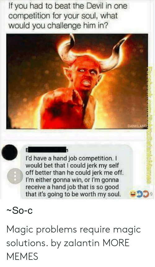 Bet That: If you had to beat the Devil in one  competition for your soul, what  would you challenge him in?  I'd have a hand job competition. I  would bet that I could jerk my self  off better than he could jerk me off.  I'm either gonna win, or I'm gonna  receive a hand job that is so good  that it's going to be worth my soul.  So-C Magic problems require magic solutions. by zalantin MORE MEMES