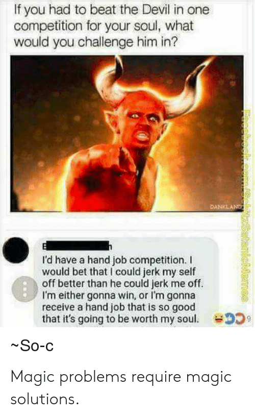 Devil, Good, and Magic: If you had to beat the Devil in one  competition for your soul, what  would you challenge him in?  I'd have a hand job competition. I  would bet that I could jerk my self  off better than he could jerk me off.  I'm either gonna win, or I'm gonna  receive a hand job that is so good  that it's going to be worth my soul.  So-C Magic problems require magic solutions.