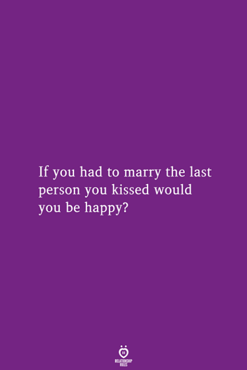 Happy, Be Happy, and You: If you had to marry the last  person you kissed would  you be happy?  RELATIONSHIP  LES
