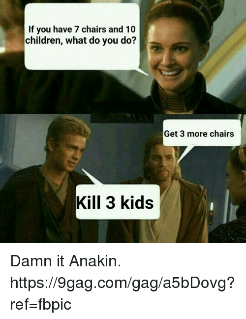 Kidsings: If you have 7 chairs and 10  children, what do you do?  Get 3 more chairs  Kill 3 kids Damn it Anakin. https://9gag.com/gag/a5bDovg?ref=fbpic