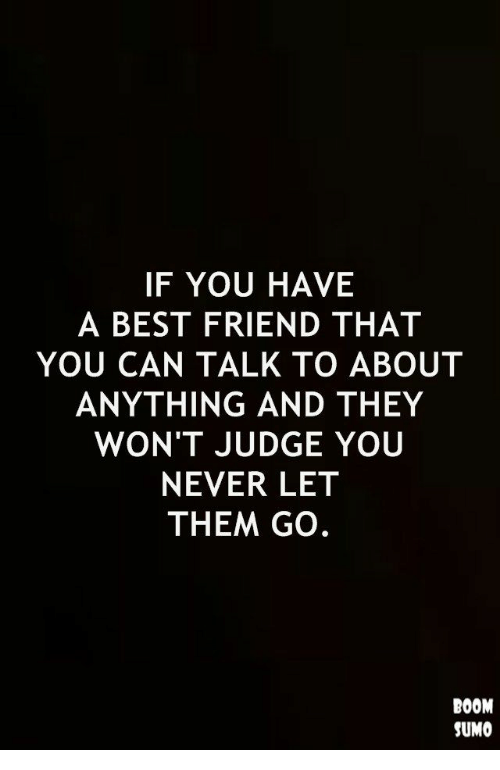 sumo: IF YOU HAVE  A BEST FRIEND THAT  YOU CAN TALK TO ABOUT  ANYTHING AND THEY  WON'T JUDGE YOU  NEVER LET  THEM GO.  BOOM  SUMO