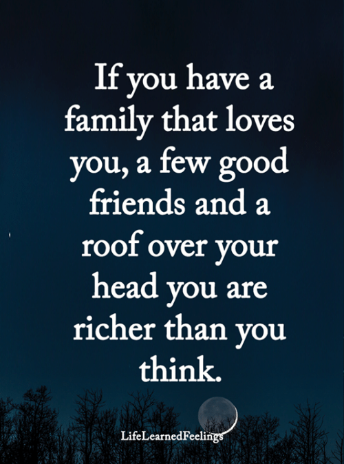 Family, Friends, and Head: If you have a  family that loves  you, a few good  friends and a  roof over your  head you are  richer than you  think.  LifeLearnedFeelings
