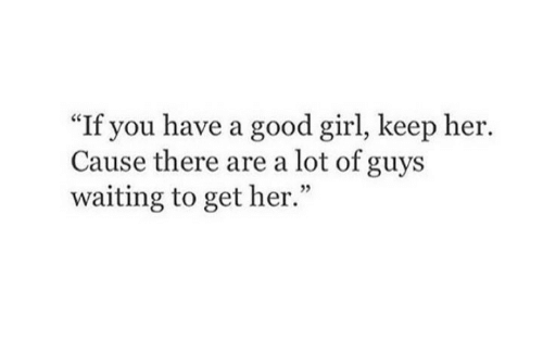 """Girl, Good, and Waiting...: """"If you have a good girl, keep her.  Cause there are a lot of guys  waiting to get her."""""""