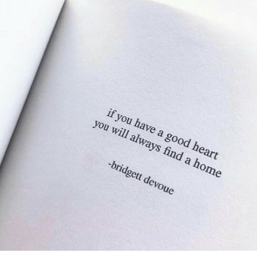Heart You: if you have a good heart  you will always find a home  -bridgett devoue