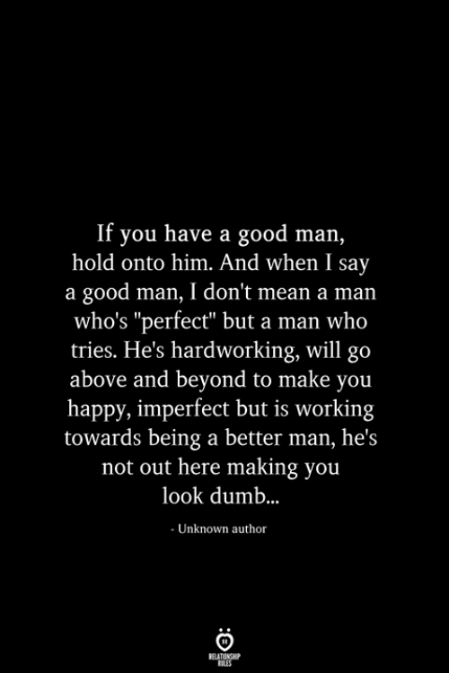 "Dumb, Good, and Happy: If you have a good man,  hold onto him. And when I say  a good man, I don't mean a man  who's ""perfect"" but a man who  tries. He's hardworking, will go  above and beyond to make you  happy, imperfect but is working  towards being a better man, he's  not out here making you  look dumb..  - Unknown author  RELATIONSHIP  ES"