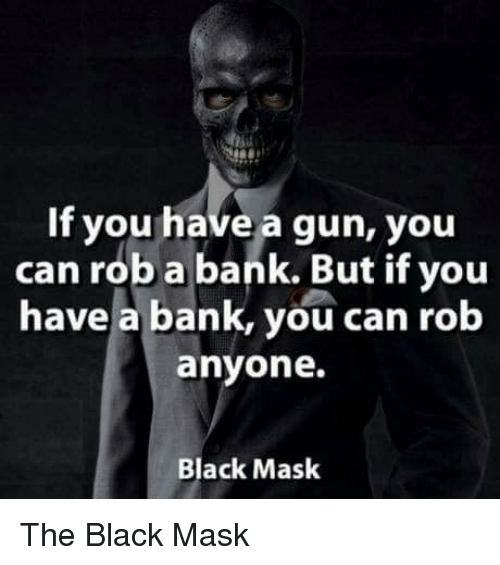 Im 14 & This Is Deep: If you have a gun, you  can rob a bank. But if you  have a bank, you can rob  anyone.  Black Mask The Black Mask