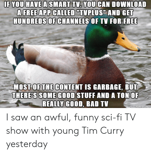 """tim curry: IF YOU HAVE A SMART TV, YOU CAN DOWNLOAD  A FREE APP CALLED """"TVPLUS AND GET  HUNDREDS OF CHANNELS OF TV FOR FREE  MOST OF THE CONTENT IS GARBAGE, BUT  THERE'S SOME GOOD STUFF AND A TON OF  REALLY GOOD, BAD TV  made on imaur I saw an awful, funny sci-fi TV show with young Tim Curry yesterday"""