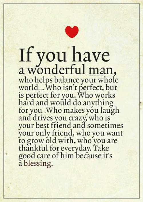 Best Friend, Crazy, and Memes: if you have  a wonderful man,  who helps balance your whole  world.... Who isn't perfect, but  is perfect for you. Who works  hard and would do anything  for you..Who makes you laugh  and drives you crazy who iS  your best friend and sometimes  your only friend, who you want  to grow old with, who you are  thankful for everyday. Take  good care of him because it's  a blessing.