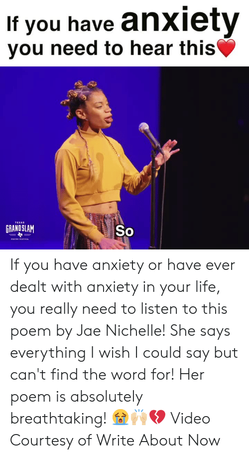 Life, Anxiety, and Texas: If you have anxiety  vou need to hear this  TEXAS  GRANDSLAM  So If you have anxiety or have ever dealt with anxiety in your life, you really need to listen to this poem by Jae Nichelle! She says everything I wish I could say but can't find the word for! Her poem is absolutely breathtaking!  😭🙌🏼💔  Video Courtesy of Write About Now