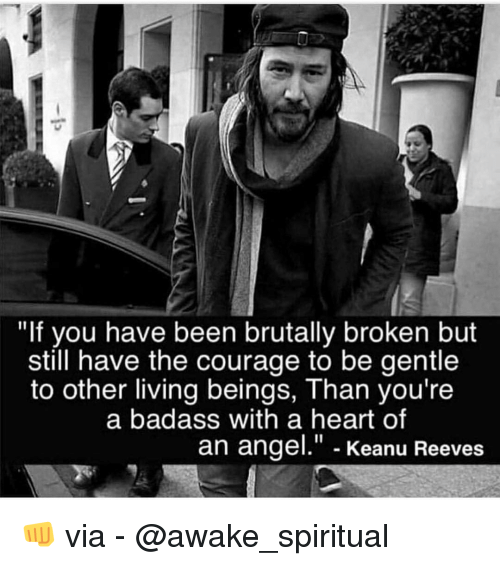 "Memes, Angel, and Heart: ""If you have been brutally broken but  still have the courage to be gentle  to other living beings, Than you're  a badass with a heart of  an angel."" - Keanu Reevess 👊 via - @awake_spiritual"
