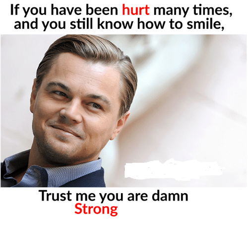 Stronge: If you have been hurt many times,  and you still know how to smile,  Trust me you are damn  Strong