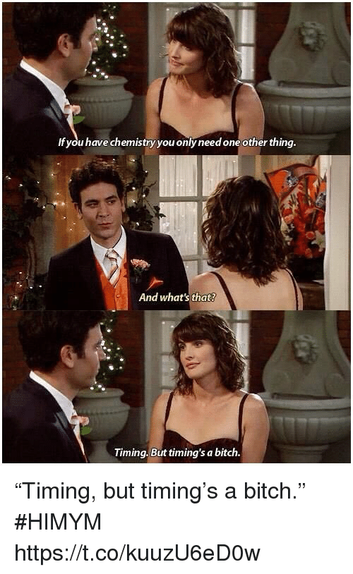 """himym: If you have chemistry you only need one other thing  And what's that?  Timing. But timing's a bitch """"Timing, but timing's a bitch."""" #HIMYM https://t.co/kuuzU6eD0w"""