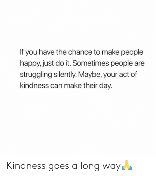 Kindness: If you have the chance to make people  happy, just do it. Sometimes people are  struggling silently. Maybe, your act of  kindness can make their day. Kindness goes a long way🙏