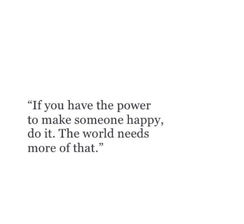 "Happy, Power, and World: ""If you have the power  to make someone happy  do it. The world needs  more of that."""