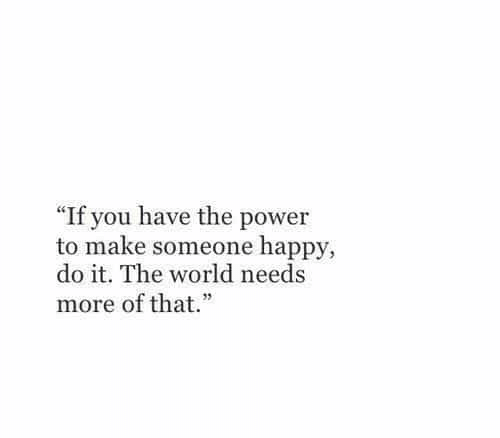 """Happy, Power, and World: """"If you have the power  to make someone happy,  do it. The world needs  more of that."""""""