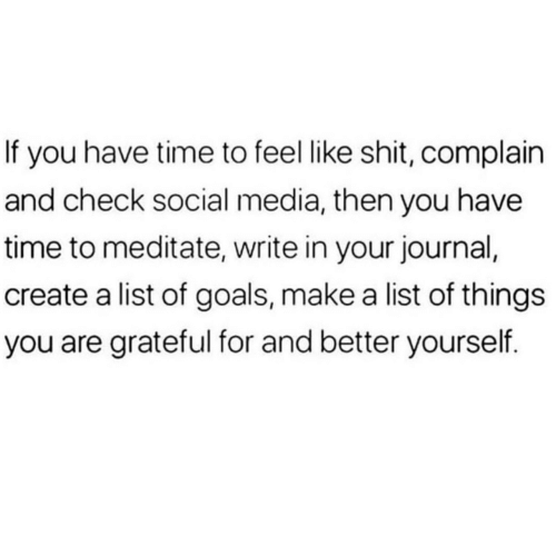 create a: If you have time to feel like shit, complain  and check social media, then you have  time to meditate, write in your journal,  create a list of goals, make a list of things  you are grateful for and better yourself.