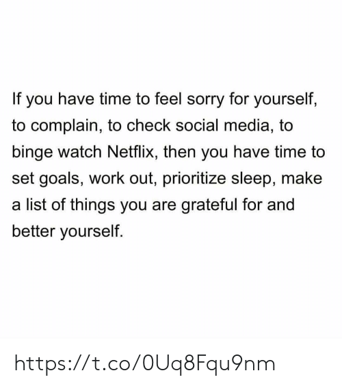 binge: If you have time to feel sorry for yourself,  to complain, to check social media, to  binge watch Netflix, then you have time to  set goals, work out, prioritize sleep, make  a list of things you are grateful for and  better yourself. https://t.co/0Uq8Fqu9nm