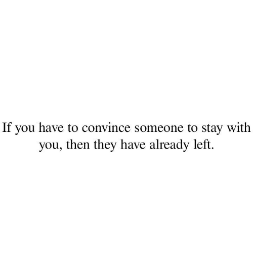 Convince: If you have to convince someone to stay with  you, then they have already left