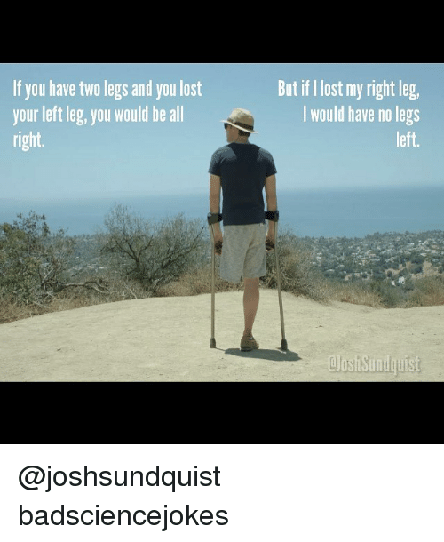lls: If you have two legs and you lost  your left leg, you would be all  right.  But if I lost my right leg  I would have no legs  left  JosiSundquist  lls @joshsundquist badsciencejokes