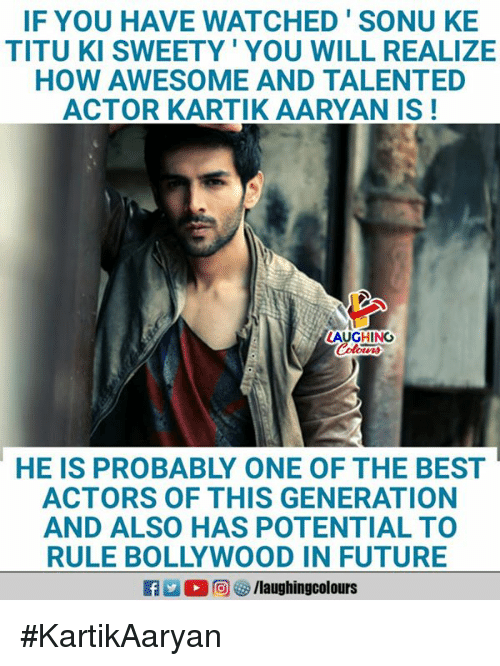 Bollywood: IF YOU HAVE WATCHED'SONU KE  TITU KI SWEETY' YOU WILL REALIZE  HOW AWESOME AND TALENTED  ACTOR KARTIK AARYAN IS!  AUGHING  HE IS PROBABLY ONE OF THE BEST  ACTORS OF THIS GENERATION  AND ALSO HAS POTENTIAL TO  RULE BOLLYWOOD IN FUTURE  ■向妙/laughingcolours #KartikAaryan