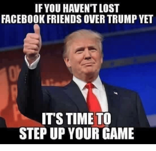 Facebook, Friends, and Lost: IF YOU HAVEN'T LOST  FACEBOOK FRIENDS OVER TRUMP YET  IT'S TIME TO  STEP UP YOUR GAME