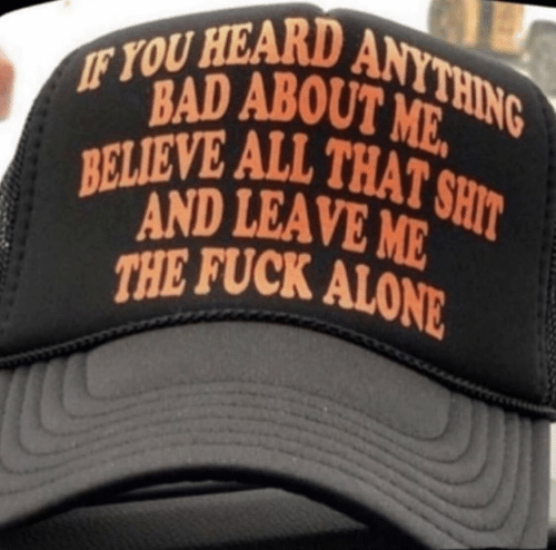 Being Alone, Bad, and Shit: IF YOU HEARD ANYTHING  BAD ABOUT ME.  BELIEVE ALL THAT SHIT  AND LEAVE ME  THE FUCK ALONE