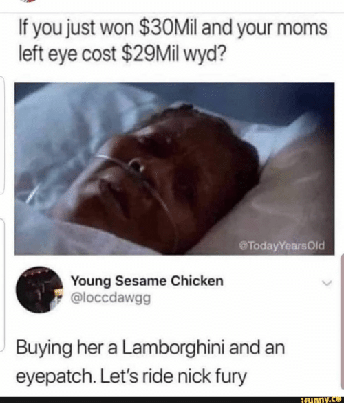Lamborghini: If you just won $30Mil and your moms  left eye cost $29Mil wyd?  @TodayYearsOld  Young Sesame Chicken  @loccdawgg  Buying her a Lamborghini and an  eyepatch. Let's ride nick fury  ifunny.co