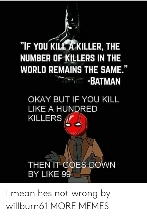 """Batman, Dank, and Memes: """"IF YOU KILL A KILLER, THE  NUMBER OF KILLERS IN THE  WORLD REMAINS THE SAME.""""  -BATMAN  OKAY BUT IF YOU KILL  LIKE A HUNDRED  KILLERS  THEN IT COES DOWN  BY LIKE 99 I mean hes not wrong by willburn61 MORE MEMES"""