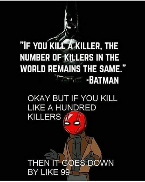 "killers: ""IF YOU KILL A KILLER, THE  NUMBER OF KILLERS IN THE  WORLD REMAINS THE SAME.""  -BATMAN  OKAY BUT IF YOU KILL  LIKE A HUNDRED  KILLERS  THEN IT COES DOWN  BY LIKE 99"