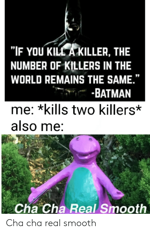 "Batman, Reddit, and Smooth: ""IF YOU KILL A KILLER, THE  NUMBER OF KILLERS IN THE  WORLD REMAINS THE SAME.""  -BATMAN  me: *kills two killers*  also me:  Cha Cha Real Smooth Cha cha real smooth"