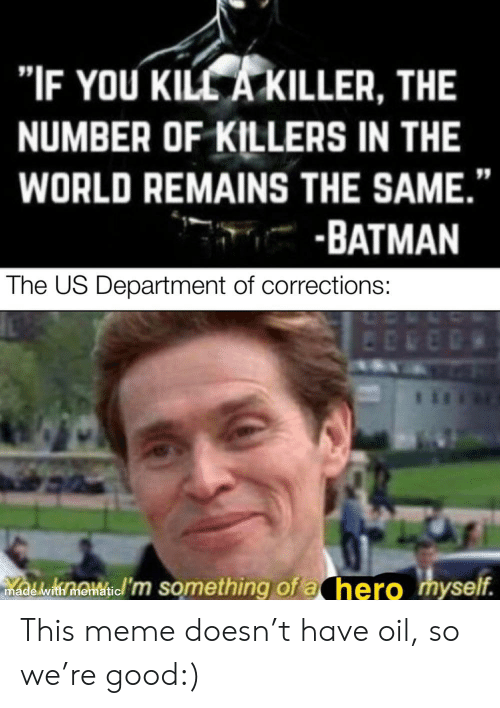 """Batman, Meme, and Good: """"IF YOU KILL A KILLER, THE  NUMBER OF KILLERS IN THE  WORLD REMAINS THE SAME.""""  BATMAN  The US Department of corrections:  madedi hoi m something of a hero myself. This meme doesn't have oil, so we're good:)"""