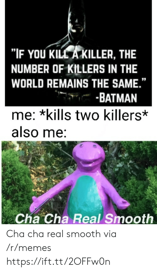"""Batman, Memes, and Smooth: """"IF YOU KILL A KILLER, THE  NUMBER OF KILLERS IN THE  WORLD REMAINS THE SAME.""""  -BATMAN  me: *kills two killers*  also me:  Cha Cha Real Smooth Cha cha real smooth via /r/memes https://ift.tt/2OFFw0n"""