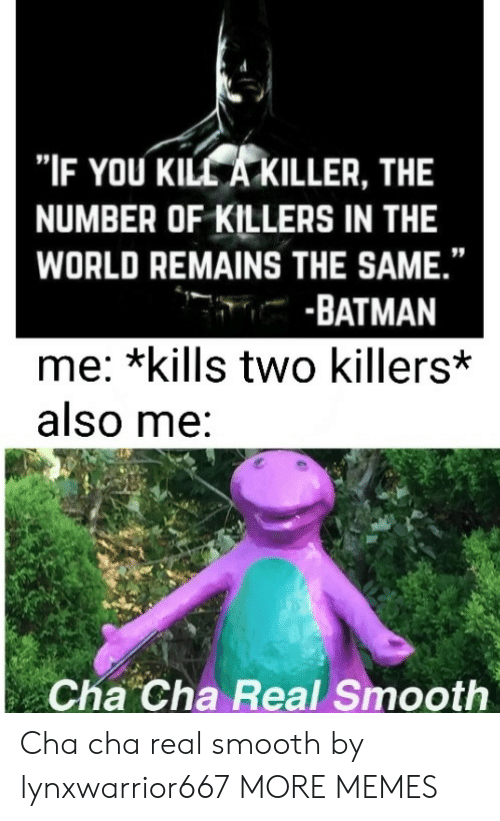 """Batman, Dank, and Memes: """"IF YOU KILL A KILLER, THE  NUMBER OF KILLERS IN THE  WORLD REMAINS THE SAME.""""  -BATMAN  me: *kills two killers*  also me:  Cha Cha Real Smooth Cha cha real smooth by lynxwarrior667 MORE MEMES"""