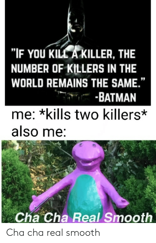 """Batman, Smooth, and World: """"IF YOU KILL A KILLER, THE  NUMBER OF KILLERS IN THE  WORLD REMAINS THE SAME.""""  -BATMAN  me: *kills two killers*  also me:  Cha Cha Real Smooth Cha cha real smooth"""