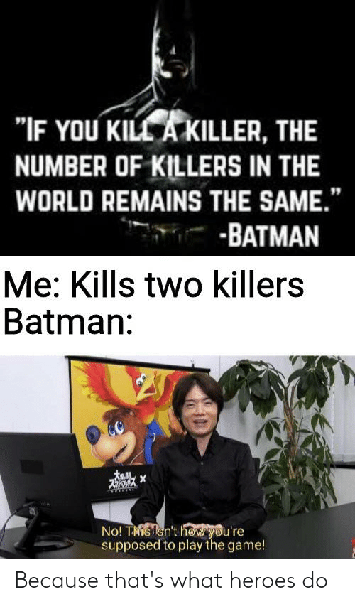 """Batman, The Game, and Game: """"IF YOU KILL A KILLER, THE  NUMBER OF KILLERS IN THE  WORLD REMAINS THE SAME.""""  -BATMAN  Me: Kills two killers  Batman:  No! Tis sn't h@W you're  supposed to play the game! Because that's what heroes do"""
