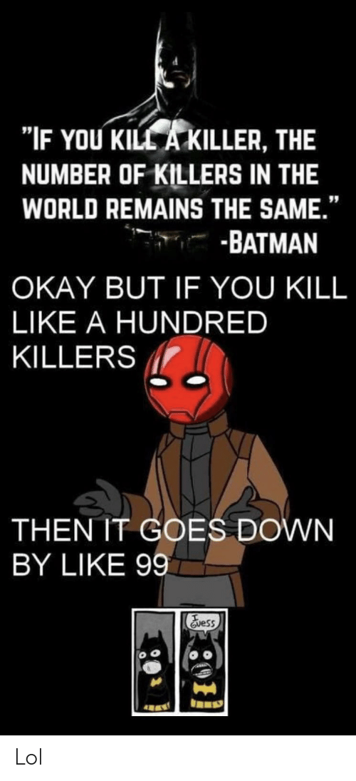 "killers: ""IF YOU KILL A KILLER, THE  NUMBER OF KILLERS IN THE  WORLD REMAINS THE SAME.""  -BATMAN  OKAY BUT IF YOU KILL  LIKE A HUNDRED  KILLERS  THEN IT GOES DOWN  BY LIKE 99  Evess Lol"