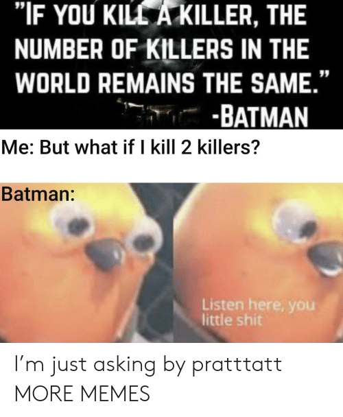 "Batman: ""IF YOU KILL A KILLER, THE  NUMBER OF KILLERS IN THE  WORLD REMAINS THE SAME.""  -BATMAN  Me: But what if I kill 2 killers?  Batman:  Listen here, you  little shit I'm just asking by pratttatt MORE MEMES"