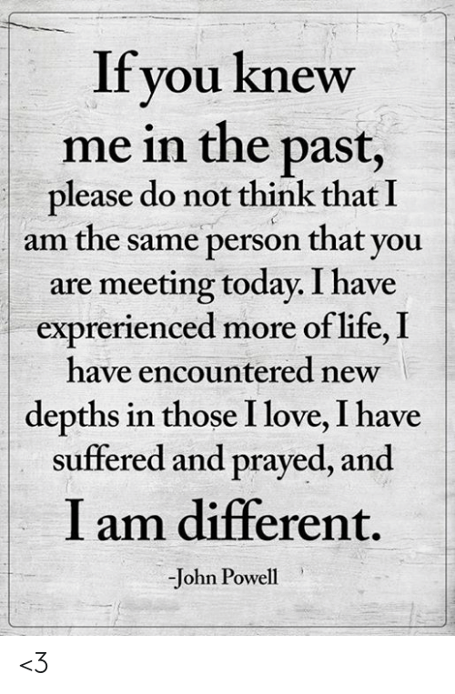 Life, Love, and Memes: If you knew  me in the past,  please do not think that I  am the same person that you  are meeting today. I have  exprerienced more of life, I  have encountered new  depths in those I love, I have  suffered and prayed, and  I am different.  -John Powell <3