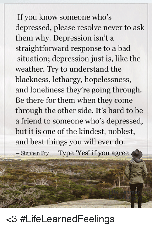 """Straightforwardness: If you know someone who's  depressed, please resolve never to ask  them why. Depression isn't a  straightforward response to a bad  situation; depression just is, like the  weather. Try to understand the  blackness, lethargy, hopelessness  and loneliness they're going through  Be there for them when they come  through the other side. It's hard to be  a friend to someone who's depressed,  but it is one of the kindest, noblest,  and best things you will ever do.  Stephen Fry  Type """"Yes"""" if you agree <3 #LifeLearnedFeelings"""