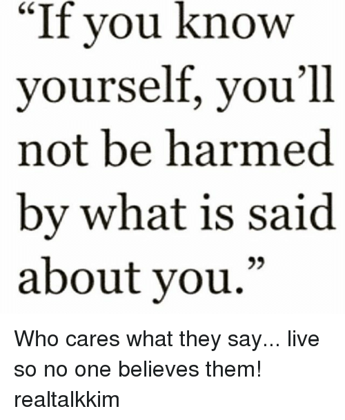 """Know Yourself: """"If you know  yourself, you'll  not be harmed  by what is said  about vou.""""  09 Who cares what they say... live so no one believes them! realtalkkim"""