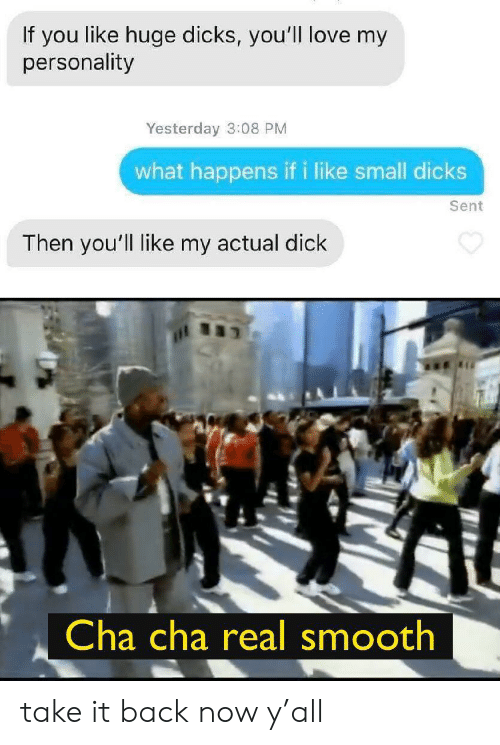 Dicks, Love, and Smooth: If you like huge dicks, you'll love my  personality  Yesterday 3:08 PM  what happens if i like small dicks  Sent  Then you'll like my actual dick  Cha cha real smooth take it back now y'all